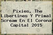 Pixies, <b>The Libertines</b> Y Primal Scream En El Corona Capital 2015