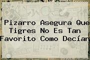 <b>Pizarro</b> Asegura Que Tigres No Es Tan Favorito Como Decían