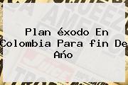 Plan éxodo En Colombia Para <b>fin De Año</b>