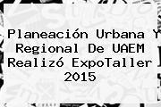 Planeación Urbana Y Regional De <b>UAEM</b> Realizó ExpoTaller 2015