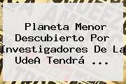 Planeta Menor Descubierto Por Investigadores De La <b>UdeA</b> Tendrá ...