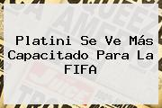 Platini Se Ve Más Capacitado Para La <b>FIFA</b>