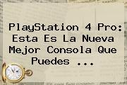 PlayStation 4 <b>Pro</b>: Esta Es La Nueva Mejor Consola Que Puedes ...