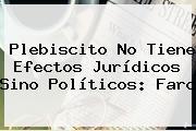 Plebiscito No Tiene Efectos Jurídicos Sino Políticos: Farc