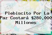 <b>Plebiscito</b> Por La Paz Costará $280.000 Millones