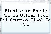 <b>Plebiscito Por La Paz</b> La Ultima Fase Del Acuerdo Final De Paz