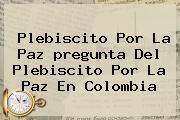 Plebiscito Por La Paz <b>pregunta Del Plebiscito</b> Por La Paz En Colombia
