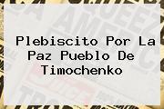 <b>Plebiscito Por La Paz Pueblo De Timochenko</b>