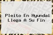 <b>Pleito En Hyundai Llega A Su Fin</b>