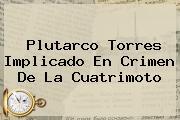 <b>Plutarco Torres</b> Implicado En Crimen De La Cuatrimoto