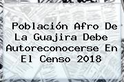Población Afro De La Guajira Debe Autoreconocerse En El <b>Censo 2018</b>