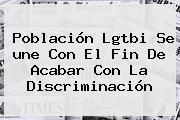 Población Lgtbi Se <b>une</b> Con El Fin De Acabar Con La Discriminación