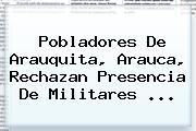 Pobladores De Arauquita, Arauca, Rechazan Presencia De Militares <b>...</b>