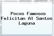 Pocos Famosos Felicitan Al <b>Santos Laguna</b>