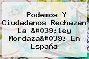 Podemos Y Ciudadanos Rechazan La &#039;<b>ley Mordaza</b>&#039; En España