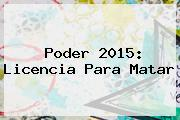 <i>Poder 2015: Licencia Para Matar</i>