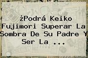 ¿Podrá <b>Keiko Fujimori</b> Superar La Sombra De Su Padre Y Ser La <b>...</b>