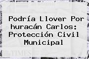 Podría Llover Por <b>huracán Carlos</b>: Protección Civil Municipal