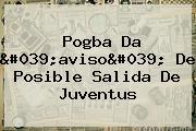 <b>Pogba</b> Da &#039;aviso&#039; De Posible Salida De Juventus