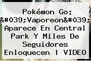 Pokémon Go: &#039;<b>Vaporeon</b>&#039; Aparece En Central Park Y Miles De Seguidores Enloquecen | VIDEO