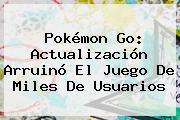 <b>Pokémon Go</b>: <b>Actualización</b> Arruinó El Juego De Miles De Usuarios