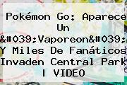 Pokémon Go: Aparece Un &#039;<b>Vaporeon</b>&#039; Y Miles De Fanáticos Invaden Central Park | VIDEO