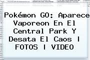 Pokémon GO: Aparece <b>Vaporeon</b> En El Central Park Y Desata El Caos | FOTOS | VIDEO