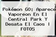 Pokémon GO: Aparece <b>Vaporeon</b> En El Central Park Y Desata El Caos | FOTOS