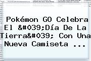 Pokémon GO Celebra El '<b>Día De La Tierra</b>' Con Una Nueva Camiseta ...