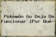 Pokemón <b>Go</b> Deja De Funcionar ¿Por Qué?