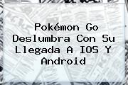 <b>Pokémon Go</b> Deslumbra Con Su Llegada A IOS Y Android