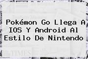 <b>Pokémon Go</b> Llega A IOS Y Android Al Estilo De Nintendo