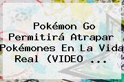 <b>Pokémon Go</b> Permitirá Atrapar Pokémones En La Vida Real (VIDEO <b>...</b>