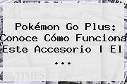 <b>Pokémon Go Plus</b>: Conoce Cómo Funciona Este Accesorio | El ...