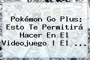 <b>Pokémon Go Plus</b>: Esto Te Permitirá Hacer En El Videojuego | El ...