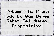 <b>Pokémon GO Plus</b>: Todo Lo Que Debes Saber Del Nuevo Dispositivo