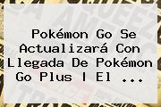 Pokémon Go Se Actualizará Con Llegada De <b>Pokémon Go Plus</b> | El ...