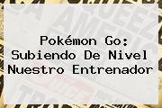 <b>Pokémon Go</b>: Subiendo De Nivel Nuestro Entrenador