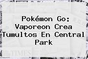 Pokémon Go: <b>Vaporeon</b> Crea Tumultos En Central Park
