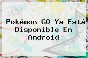 <b>Pokémon GO</b> Ya Está Disponible En Android