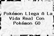 Pokémon Llega A La Vida Real Con <b>Pokémon GO</b>
