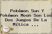 <b>Pokémon Sun</b> Y <b>Pokémon Moon</b> Son Los Dos Juegos De La Mítica <b>...</b>