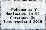 Pokemones Y Mexicanos En El Arranque De <b>Tomorrowland 2016</b>