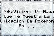 <b>PokeVision</b>: Un Mapa Que Te Muestra La Ubicacion De Pokemon En ...