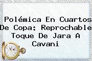 Polémica En Cuartos De Copa: Reprochable Toque De Jara A <b>Cavani</b>