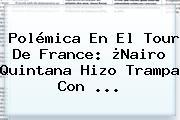 Polémica En El Tour De <b>France</b>: ¿Nairo Quintana Hizo Trampa Con ...