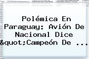 "Polémica En Paraguay: Avión De <b>Nacional</b> Dice ""Campeón De ..."