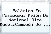 Polémica En Paraguay: Avión De <b>Nacional</b> Dice &quot;Campeón De ...