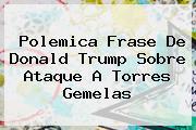 Polemica Frase De Donald Trump Sobre Ataque A <b>Torres Gemelas</b>