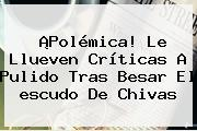 ¡Polémica! Le Llueven Críticas A Pulido Tras Besar El <b>escudo De Chivas</b>